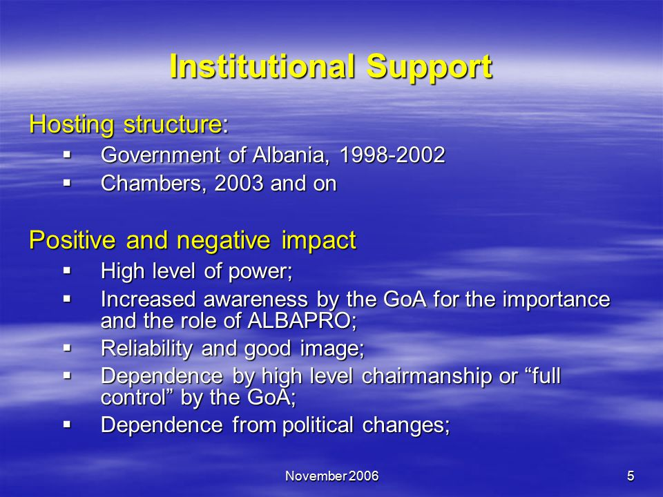 November 20065 Institutional Support Hosting structure:  Government of Albania, 1998-2002  Chambers, 2003 and on Positive and negative impact  High level of power;  Increased awareness by the GoA for the importance and the role of ALBAPRO;  Reliability and good image;  Dependence by high level chairmanship or full control by the GoA;  Dependence from political changes;