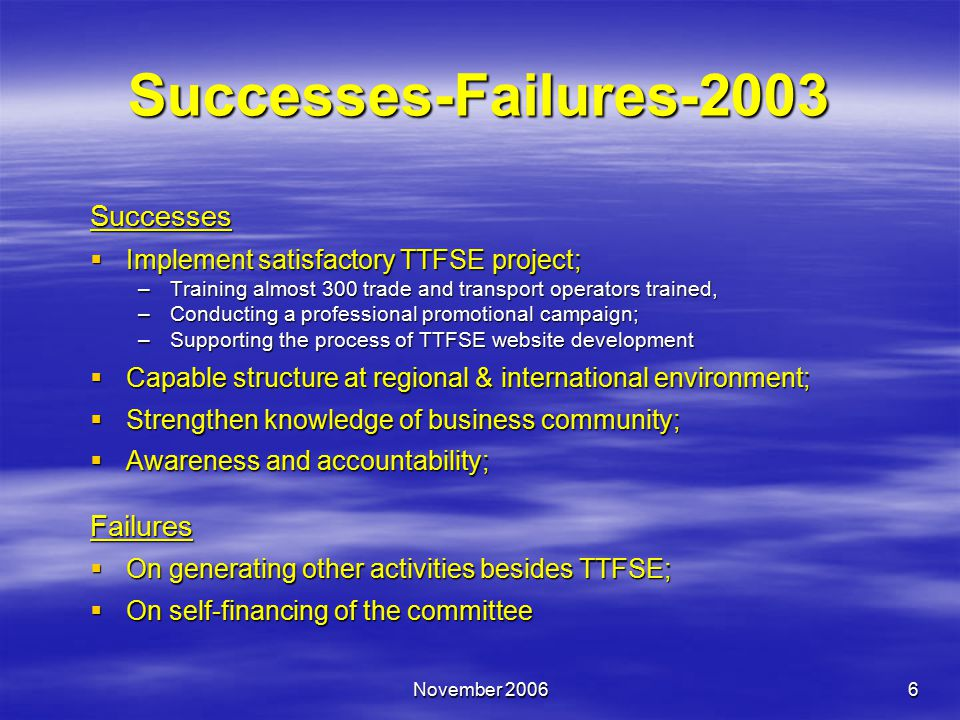 November 20066 Successes-Failures-2003 Successes  Implement satisfactory TTFSE project; –Training almost 300 trade and transport operators trained, –Conducting a professional promotional campaign; –Supporting the process of TTFSE website development  Capable structure at regional & international environment;  Strengthen knowledge of business community;  Awareness and accountability; Failures  On generating other activities besides TTFSE;  On self-financing of the committee