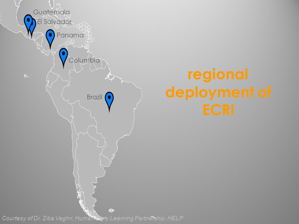 regional deployment of ECRI Brazil El Salvador Guatemala Panama Columbia Courtesy of Dr. Ziba Vaghri, Human Early Learning Partnership; HELP