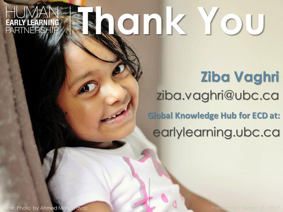 Thank You Global Knowledge Hub for ECD at: earlylearning.ubc.ca Ziba Vaghri ziba.vaghri@ubc.ca Flickr, Photo by Ahmed Mahin FayazPresentation Design: JA - HELP