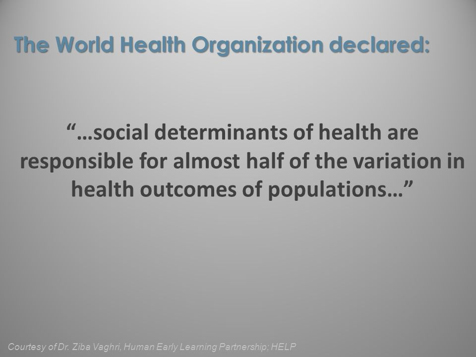 …social determinants of health are responsible for almost half of the variation in health outcomes of populations… The World Health Organization declared: Courtesy of Dr.