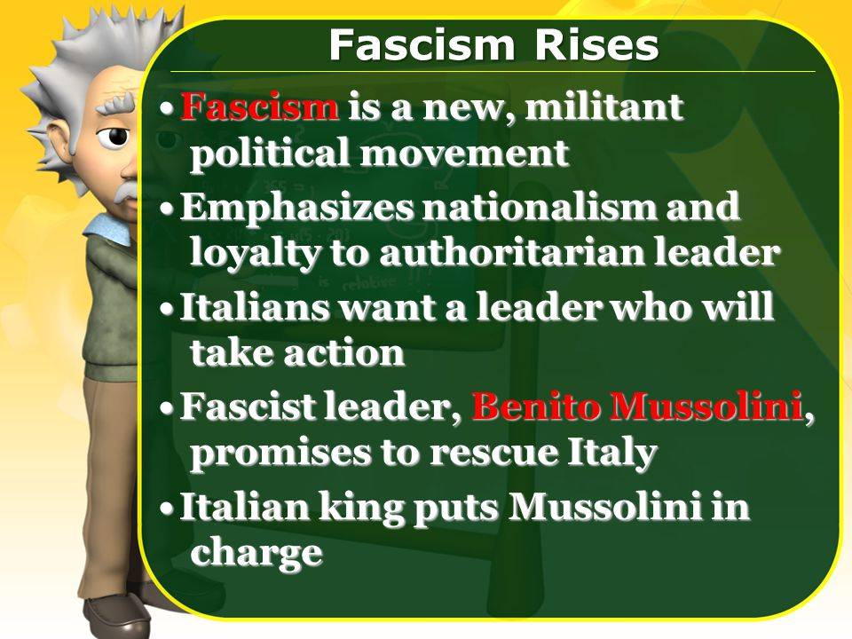 Fascism Rises Fascism is a new, militant political movementFascism is a new, militant political movement Emphasizes nationalism and loyalty to authoritarian leaderEmphasizes nationalism and loyalty to authoritarian leader Italians want a leader who will take actionItalians want a leader who will take action Fascist leader, Benito Mussolini, promises to rescue ItalyFascist leader, Benito Mussolini, promises to rescue Italy Italian king puts Mussolini in chargeItalian king puts Mussolini in charge