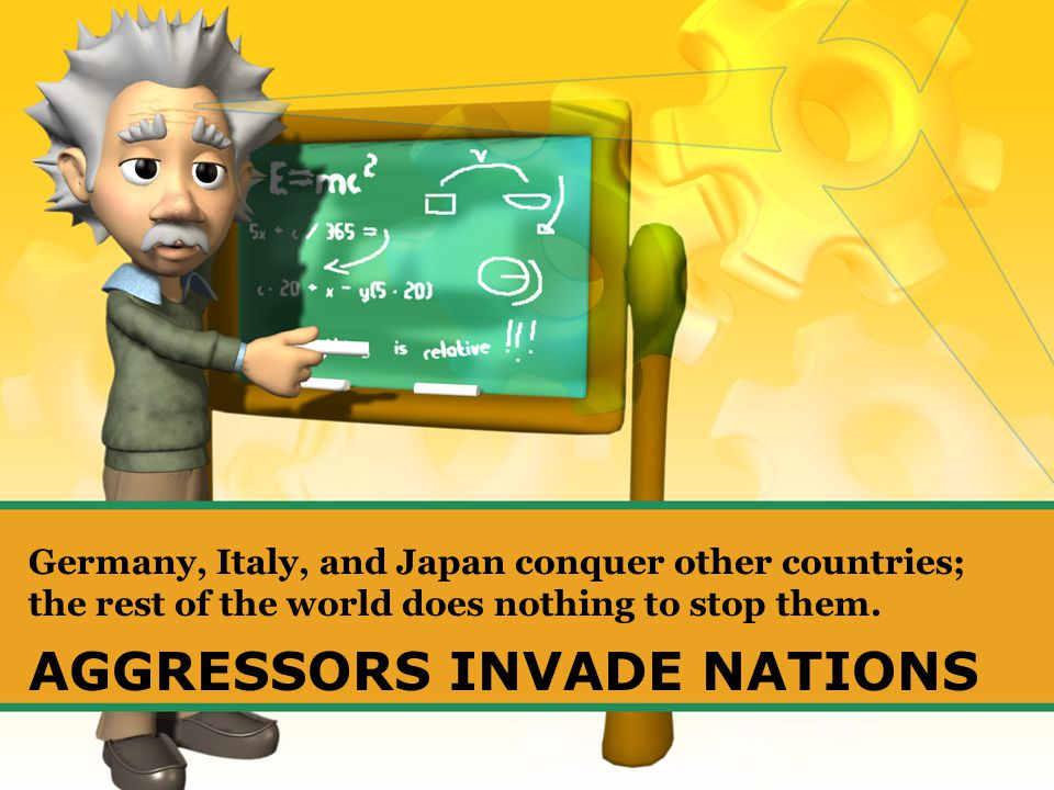 AGGRESSORS INVADE NATIONS Germany, Italy, and Japan conquer other countries; the rest of the world does nothing to stop them.