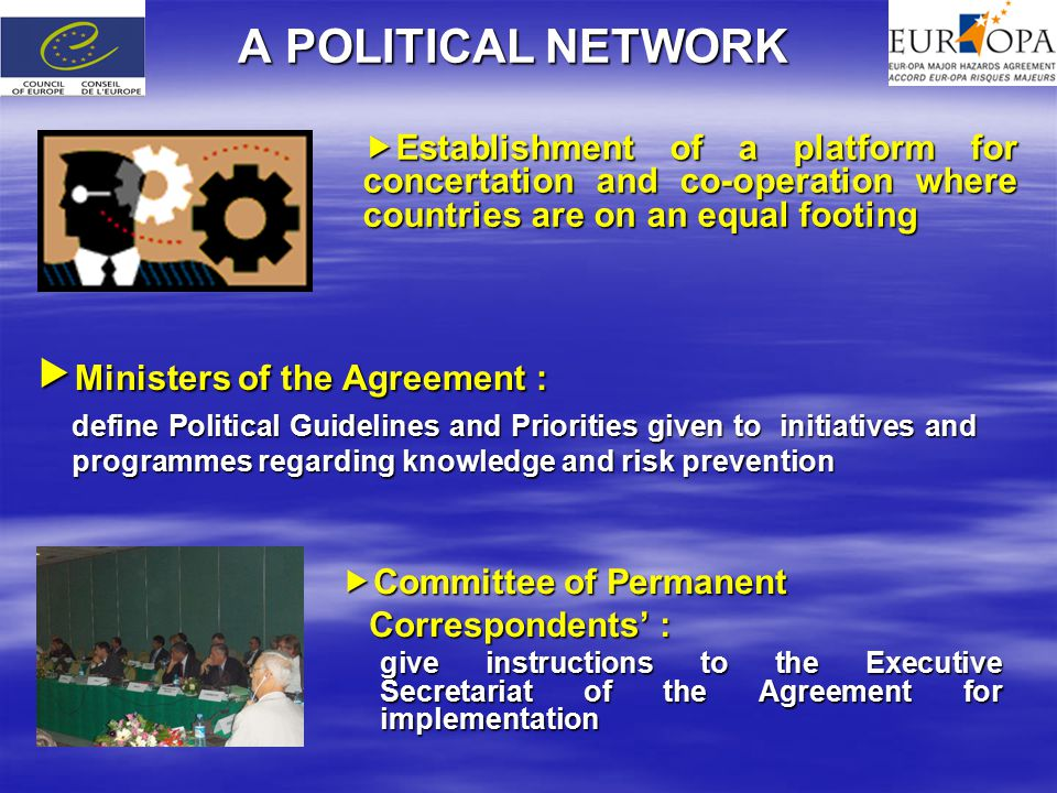 A POLITICAL NETWORK  Establishment of a platform for concertation and co-operation where countries are on an equal footing  Ministers of the Agreement : define Political Guidelines and Priorities given to initiatives and programmes regarding knowledge and risk prevention  Committee of Permanent Correspondents' : Correspondents' : give instructions to the Executive Secretariat of the Agreement for implementation