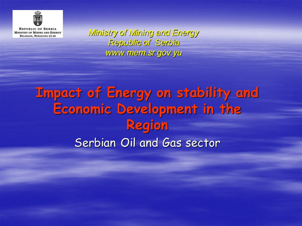 Ministry of Mining and Energy Republic of Serbia www.mem.sr.gov.yu Impact of Energy on stability and Economic Development in the Region Serbian Oil and Gas sector