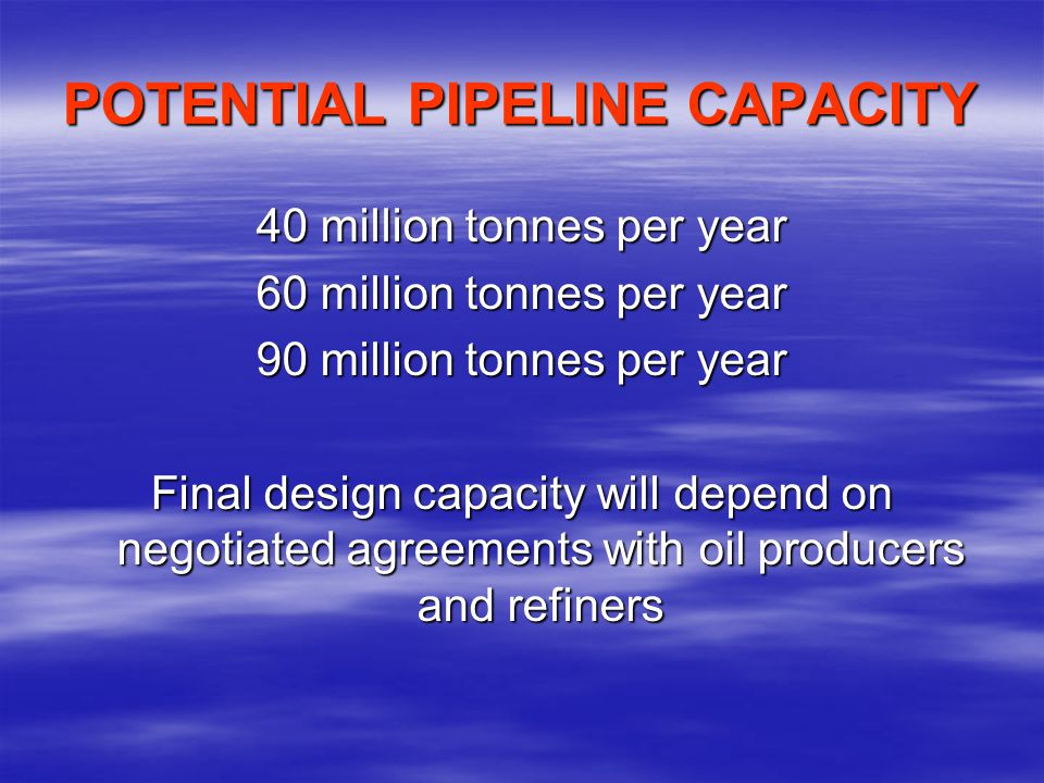 POTENTIAL PIPELINE CAPACITY 40 million tonnes per year 60 million tonnes per year 90 million tonnes per year Final design capacity will depend on negotiated agreements with oil producers and refiners