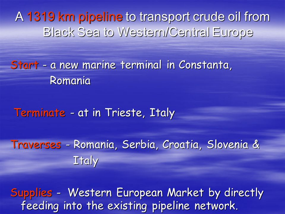A 1319 km pipeline to transport crude oil from Black Sea to Western/Central Europe Start - a new marine terminal in Constanta, Romania Romania Terminate - at in Trieste, Italy Terminate - at in Trieste, Italy Traverses - Romania, Serbia, Croatia, Slovenia & Italy Italy Supplies - Western European Market by directly feeding into the existing pipeline network.