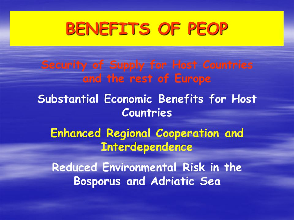 BENEFITS OF PEOP Security of Supply for Host Countries and the rest of Europe Substantial Economic Benefits for Host Countries Enhanced Regional Cooperation and Interdependence Reduced Environmental Risk in the Bosporus and Adriatic Sea