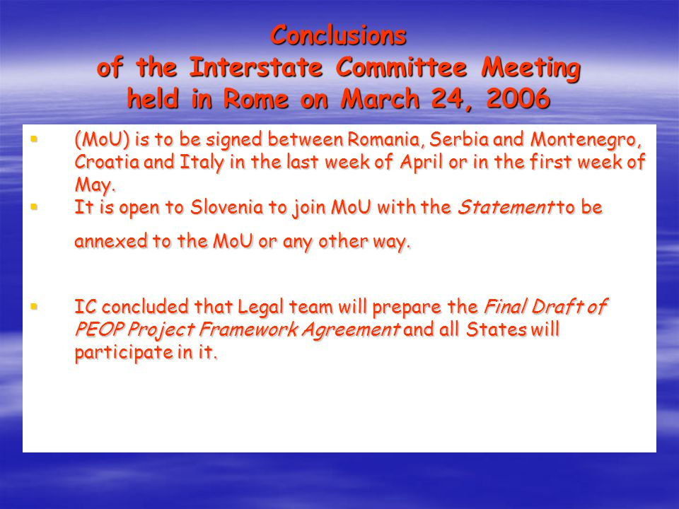 Conclusions of the Interstate Committee Meeting held in Rome on March 24, 2006  (MoU) is to be signed between Romania, Serbia and Montenegro, Croatia and Italy in the last week of April or in the first week of May.