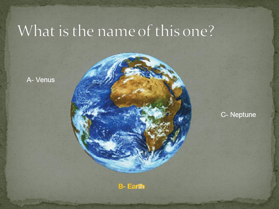 A- Venus B- Earth C- Neptune B- Earth