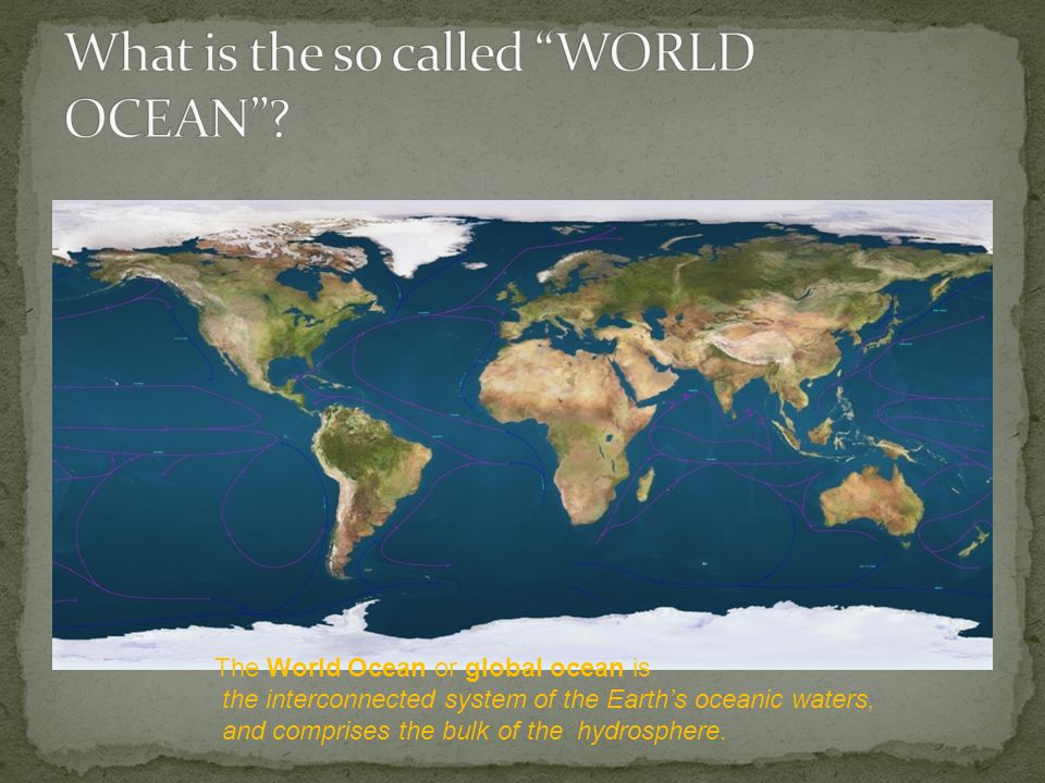 The World Ocean or global ocean is the interconnected system of the Earth's oceanic waters, and comprises the bulk of the hydrosphere.