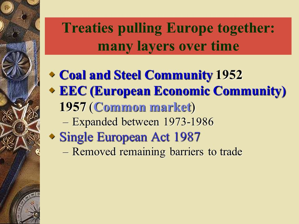Treaties pulling Europe together: many layers over time  Coal and Steel Community 1952  EEC (European Economic Community) 1957 (Common market) – Exp