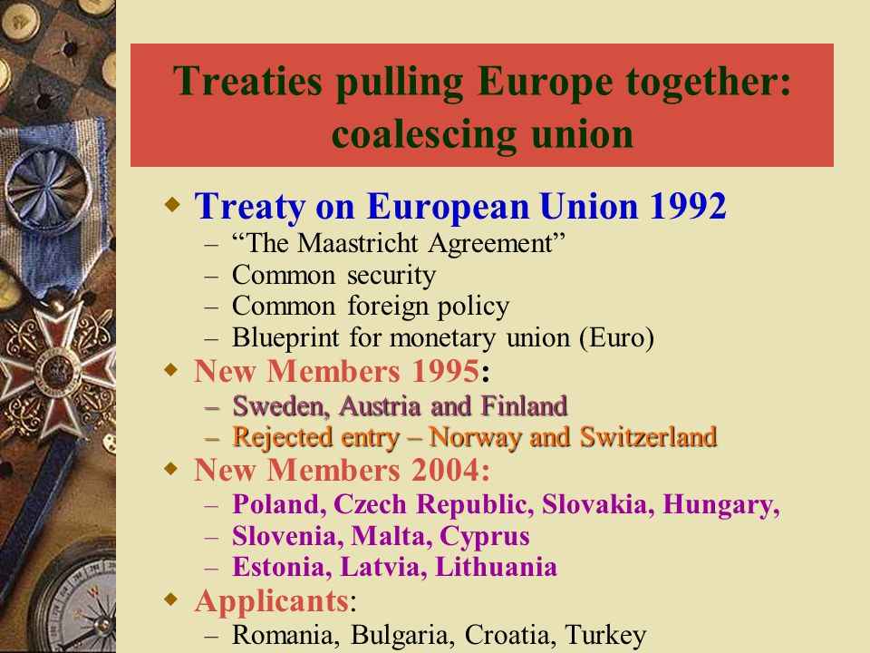 "Treaties pulling Europe together: coalescing union  Treaty on European Union 1992 – ""The Maastricht Agreement"" – Common security – Common foreign pol"