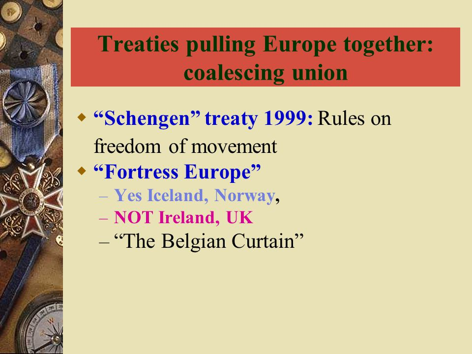 "Treaties pulling Europe together: coalescing union  ""Schengen"" treaty 1999: Rules on freedom of movement  ""Fortress Europe"" – Yes Iceland, Norway, –"