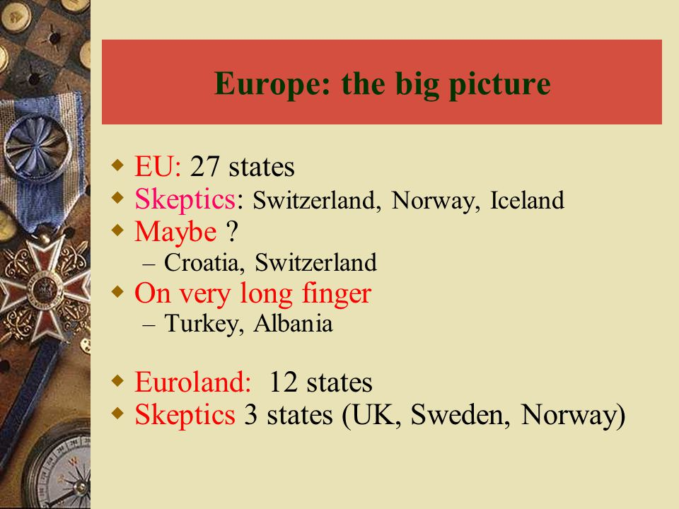Europe: the big picture  EU: 27 states  Skeptics: Switzerland, Norway, Iceland  Maybe ? – Croatia, Switzerland  On very long finger – Turkey, Alba