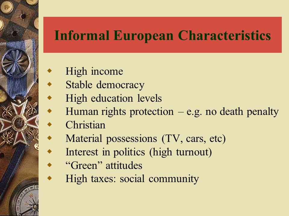 Informal European Characteristics  High income  Stable democracy  High education levels  Human rights protection – e.g. no death penalty  Christi