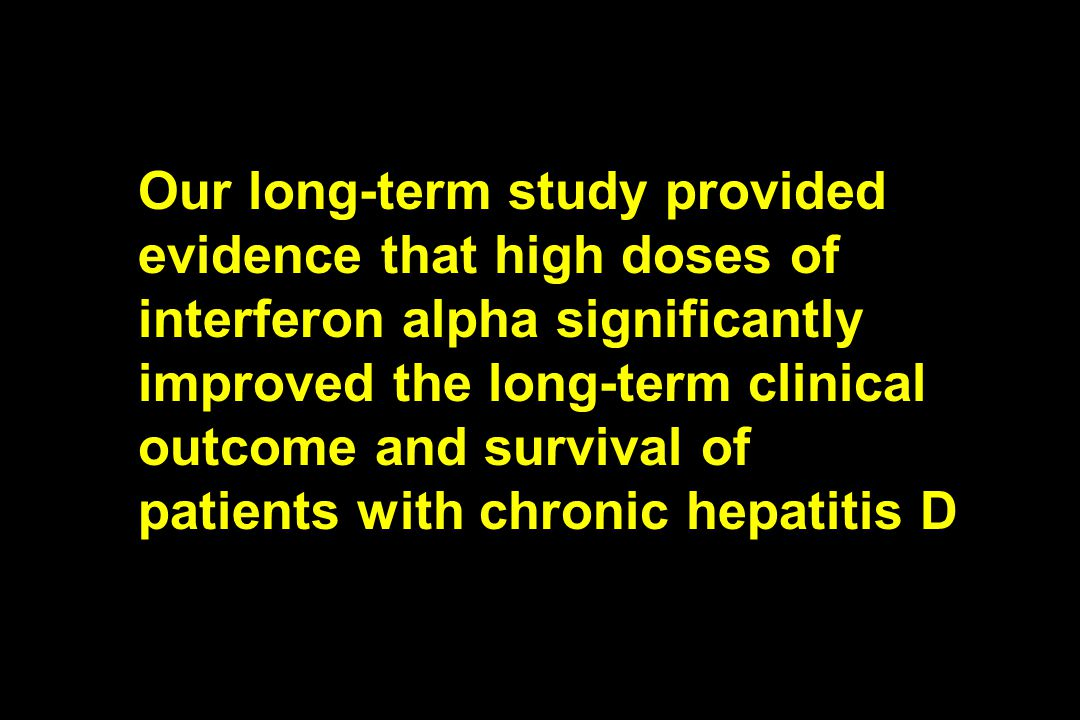Our long-term study provided evidence that high doses of interferon alpha significantly improved the long-term clinical outcome and survival of patients with chronic hepatitis D