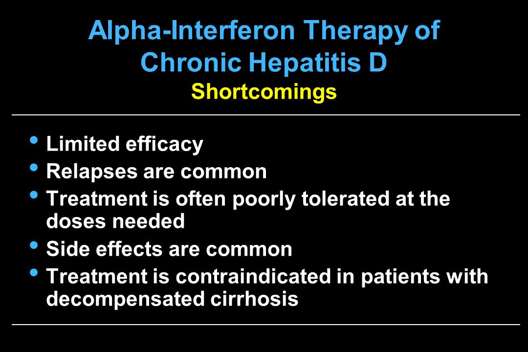 Alpha-Interferon Therapy of Chronic Hepatitis D Shortcomings Limited efficacy Relapses are common Treatment is often poorly tolerated at the doses needed Side effects are common Treatment is contraindicated in patients with decompensated cirrhosis