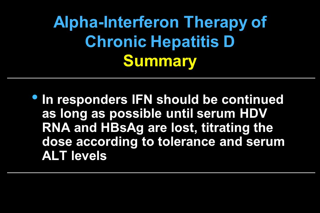 Alpha-Interferon Therapy of Chronic Hepatitis D Summary In responders IFN should be continued as long as possible until serum HDV RNA and HBsAg are lost, titrating the dose according to tolerance and serum ALT levels