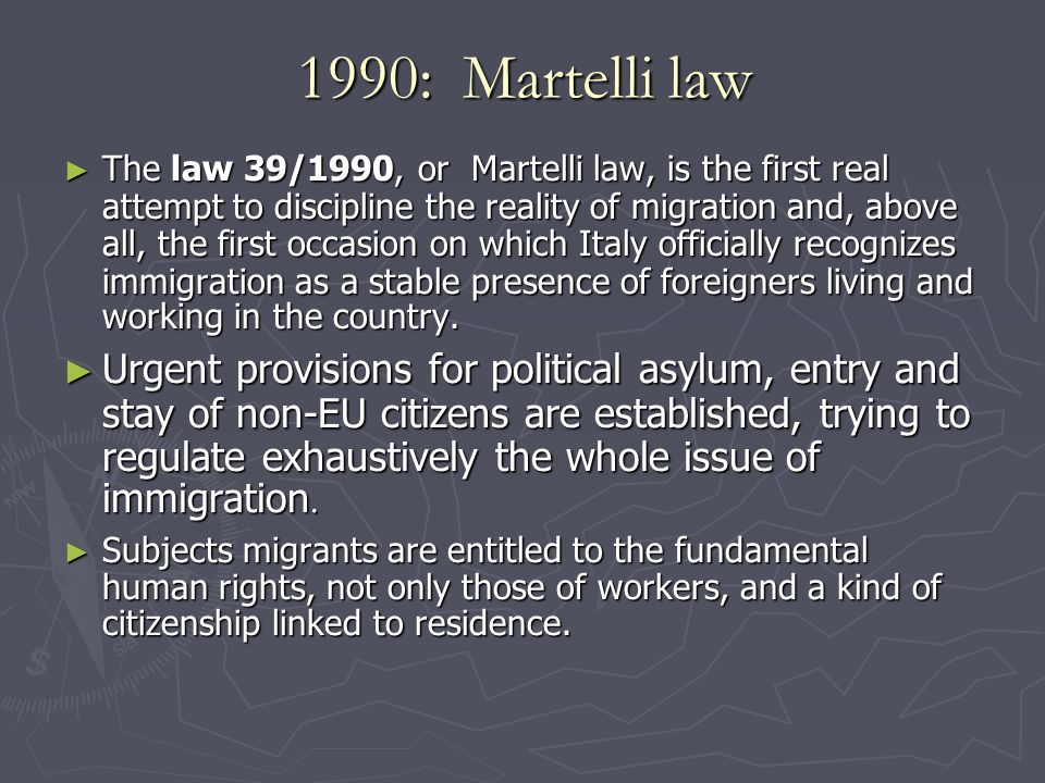 1990: Martelli law ► The law 39/1990, or Martelli law, is the first real attempt to discipline the reality of migration and, above all, the first occasion on which Italy officially recognizes immigration as a stable presence of foreigners living and working in the country.