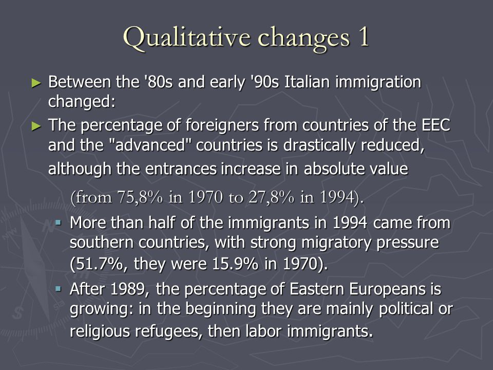 Qualitative changes 1 ► Between the 80s and early 90s Italian immigration changed: ► The percentage of foreigners from countries of the EEC and the advanced countries is drastically reduced, although the entrances increase in absolute value (from 75,8% in 1970 to 27,8% in 1994).