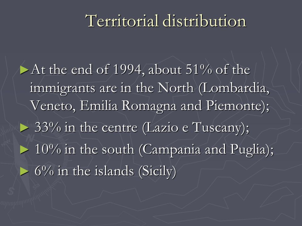 Territorial distribution ► At the end of 1994, about 51% of the immigrants are in the North (Lombardia, Veneto, Emilia Romagna and Piemonte); ► 33% in the centre (Lazio e Tuscany); ► 10% in the south (Campania and Puglia); ► 6% in the islands (Sicily)