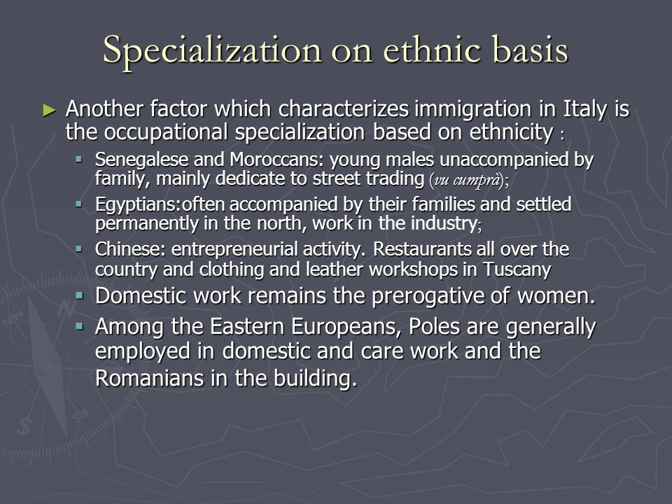 Specialization on ethnic basis ► Another factor which characterizes immigration in Italy is the occupational specialization based on ethnicity :  Senegalese and Moroccans: young males unaccompanied by family, mainly dedicate to street trading (vu cumprà);  Egyptians:often accompanied by their families and settled permanently in the north, work in ;  Egyptians:often accompanied by their families and settled permanently in the north, work in the industry ;  Chinese: entrepreneurial activity.