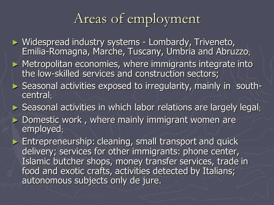 Areas of employment ► Widespread industry systems - Lombardy, Triveneto, Emilia-Romagna, Marche, Tuscany, Umbria and Abruzzo ; ► Metropolitan economies, where immigrants integrate into the low-skilled services and construction sectors; ► Seasonal activities exposed to irregularity, mainly in south- central ; ► Seasonal activities in which labor relations are largely legal ; ► Domestic work, where mainly immigrant women are employed ; ► Entrepreneurship: cleaning, small transport and quick delivery; services for other immigrants: phone center, Islamic butcher shops, money transfer services, trade in food and exotic crafts, activities detected by Italians; autonomous subjects only de jure.