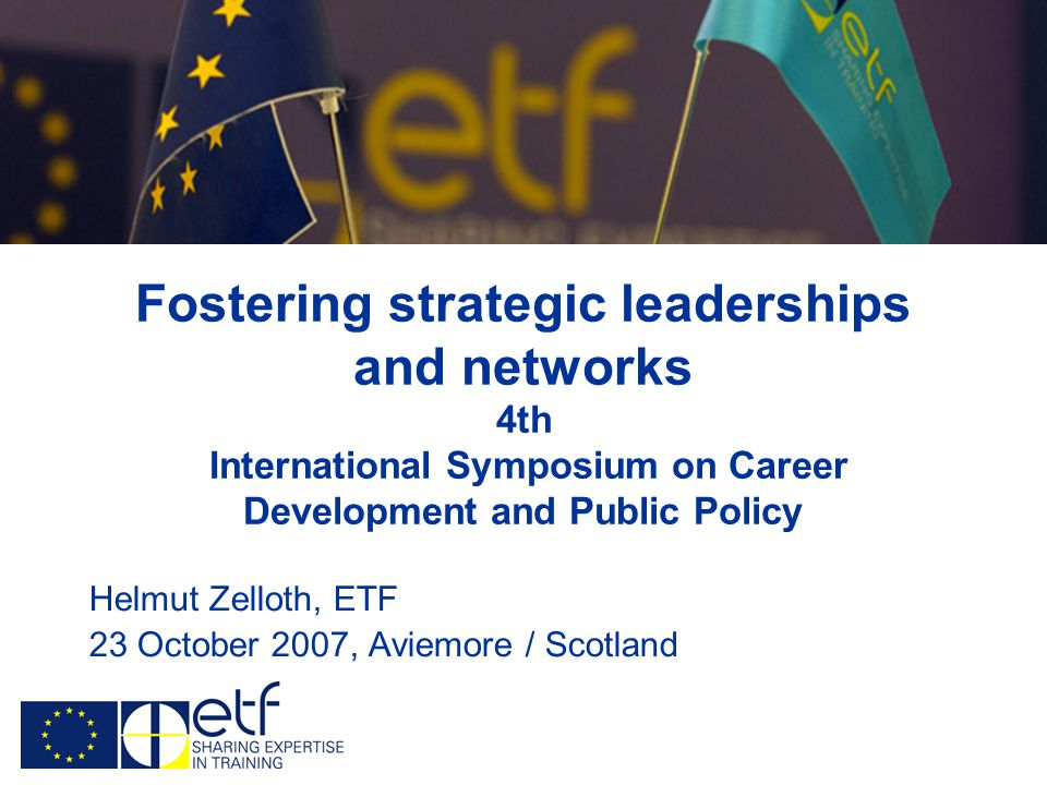 Fostering strategic leaderships and networks 4th International Symposium on Career Development and Public Policy Helmut Zelloth, ETF 23 October 2007, Aviemore / Scotland