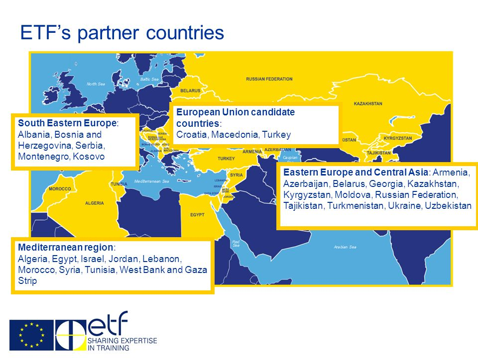EU Member States ETF's partner countries Eastern Europe and Central Asia: Armenia, Azerbaijan, Belarus, Georgia, Kazakhstan, Kyrgyzstan, Moldova, Russian Federation, Tajikistan, Turkmenistan, Ukraine, Uzbekistan South Eastern Europe: Albania, Bosnia and Herzegovina, Serbia, Montenegro, Kosovo European Union candidate countries: Croatia, Macedonia, Turkey Mediterranean region: Algeria, Egypt, Israel, Jordan, Lebanon, Morocco, Syria, Tunisia, West Bank and Gaza Strip