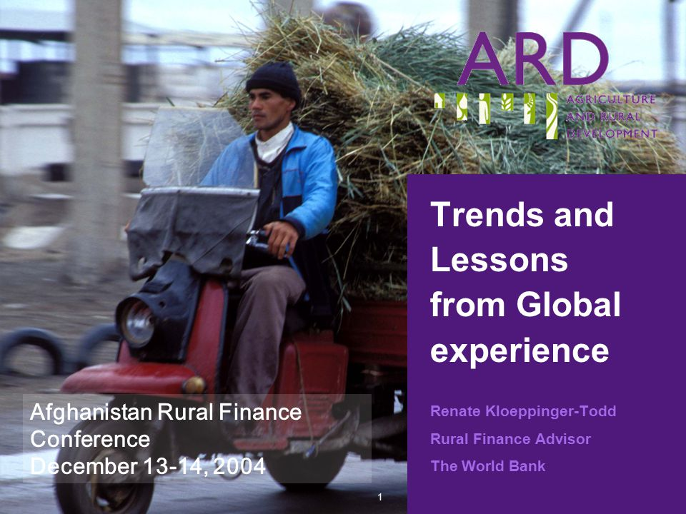 1 Trends and Lessons from Global experience Renate Kloeppinger-Todd Rural Finance Advisor The World Bank Afghanistan Rural Finance Conference December 13-14, 2004