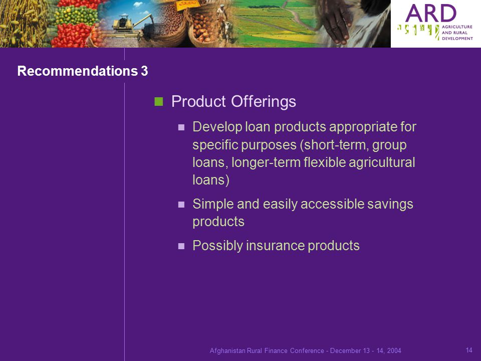 Afghanistan Rural Finance Conference - December , Recommendations 3 Product Offerings Develop loan products appropriate for specific purposes (short-term, group loans, longer-term flexible agricultural loans) Simple and easily accessible savings products Possibly insurance products