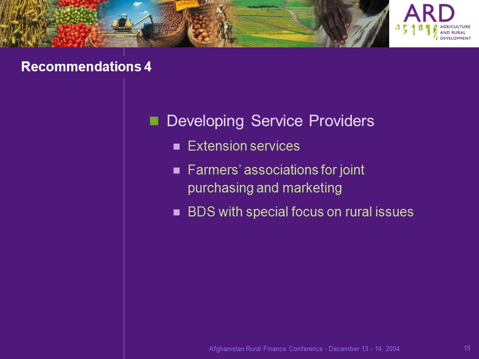 Afghanistan Rural Finance Conference - December , Recommendations 4 Developing Service Providers Extension services Farmers' associations for joint purchasing and marketing BDS with special focus on rural issues