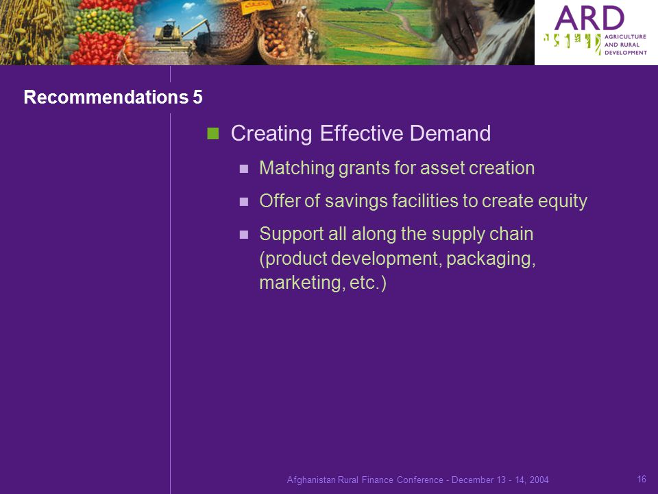 Afghanistan Rural Finance Conference - December , Recommendations 5 Creating Effective Demand Matching grants for asset creation Offer of savings facilities to create equity Support all along the supply chain (product development, packaging, marketing, etc.)