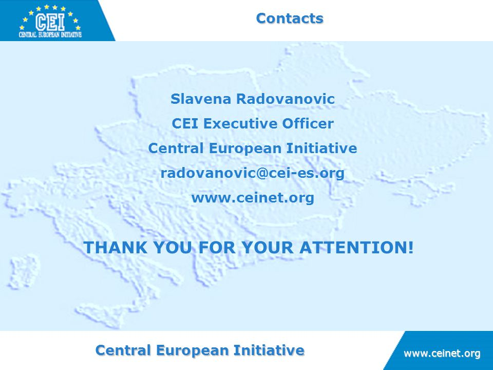 Central European Initiative www.ceinet.org Contacts THANK YOU FOR YOUR ATTENTION! Slavena Radovanovic CEI Executive Officer Central European Initiativ