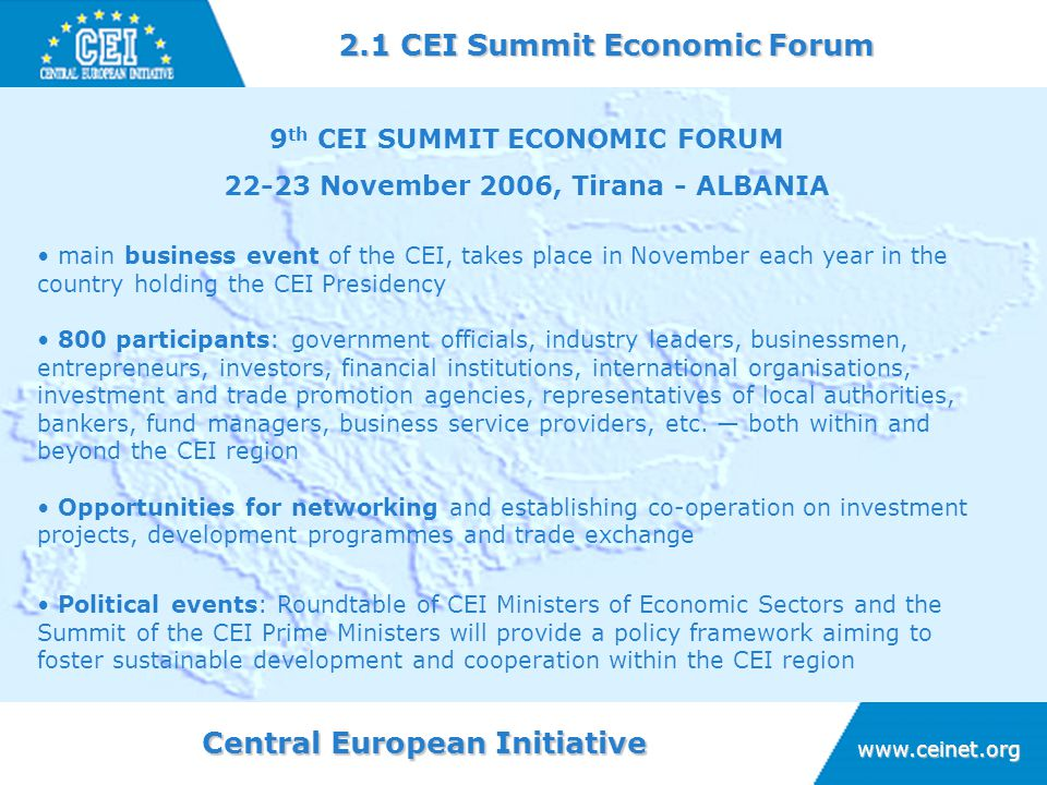 Central European Initiative www.ceinet.org 9 th CEI SUMMIT ECONOMIC FORUM 22-23 November 2006, Tirana - ALBANIA 2.1 CEI Summit Economic Forum main business event of the CEI, takes place in November each year in the country holding the CEI Presidency 800 participants: government officials, industry leaders, businessmen, entrepreneurs, investors, financial institutions, international organisations, investment and trade promotion agencies, representatives of local authorities, bankers, fund managers, business service providers, etc.