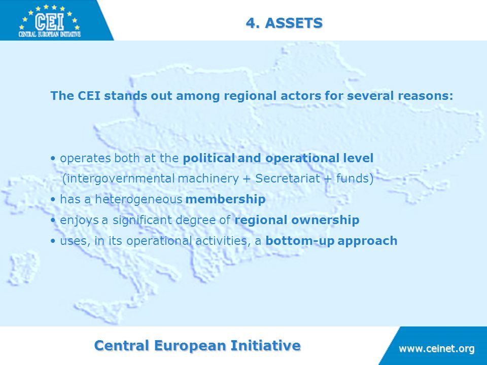Central European Initiative www.ceinet.org 4. ASSETS The CEI stands out among regional actors for several reasons: operates both at the political and