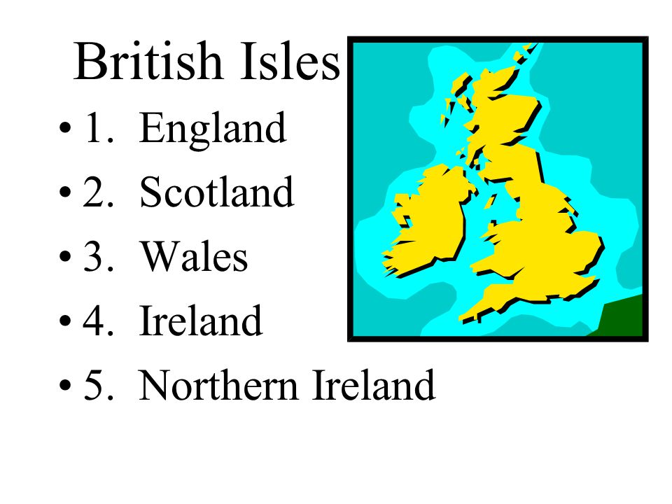 British Isles 1. England 2. Scotland 3. Wales 4. Ireland 5. Northern Ireland