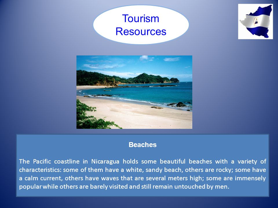 Tourism Resources Beaches The Pacific coastline in Nicaragua holds some beautiful beaches with a variety of characteristics: some of them have a white, sandy beach, others are rocky; some have a calm current, others have waves that are several meters high; some are immensely popular while others are barely visited and still remain untouched by men.