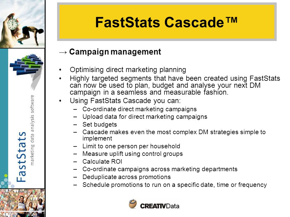 → Campaign management Optimising direct marketing planning Highly targeted segments that have been created using FastStats can now be used to plan, budget and analyse your next DM campaign in a seamless and measurable fashion.