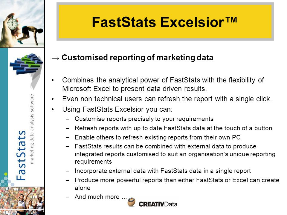 → Customised reporting of marketing data Combines the analytical power of FastStats with the flexibility of Microsoft Excel to present data driven results.