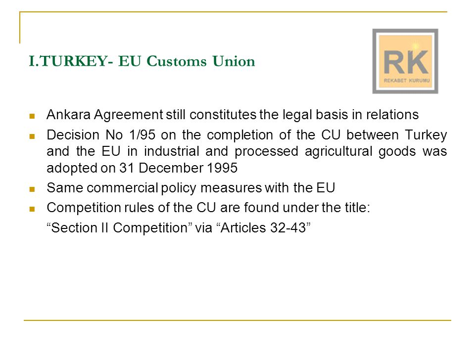Overview of the Competition Provisions in the CU Anti-competitive behaviour practices (Articles 32, 33, 34) where trade between Turkey and the EU is affected Coordination and cooperation provisions  Approximation of legislation (Article 39)  Information exchange (Article 36)  Positive comity (Article 43) Implementation rules (Article 37)