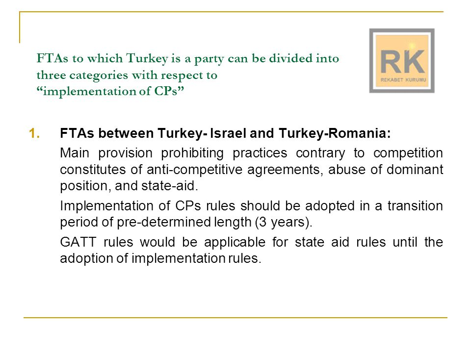 FTAs to which Turkey is a party can be divided into three categories with respect to implementation of CPs 1.FTAs between Turkey- Israel and Turkey-Romania: Main provision prohibiting practices contrary to competition constitutes of anti-competitive agreements, abuse of dominant position, and state-aid.