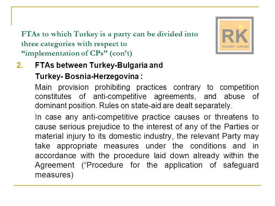 FTAs to which Turkey is a party can be divided into three categories with respect to implementation of CPs (con't) 3.FTAs between Turkey-Croatia, Turkey-Macedonia, Turkey- Morocco, Turkey-Tunisia, and Turkey- Palestine For the purpose of applying the CPs (anti-competitive agreements, abuse of dominant position, state-aid), the Parties will take measures in conformity with the procedures and under the conditions laid down in their respective Agreements with the European Communities.