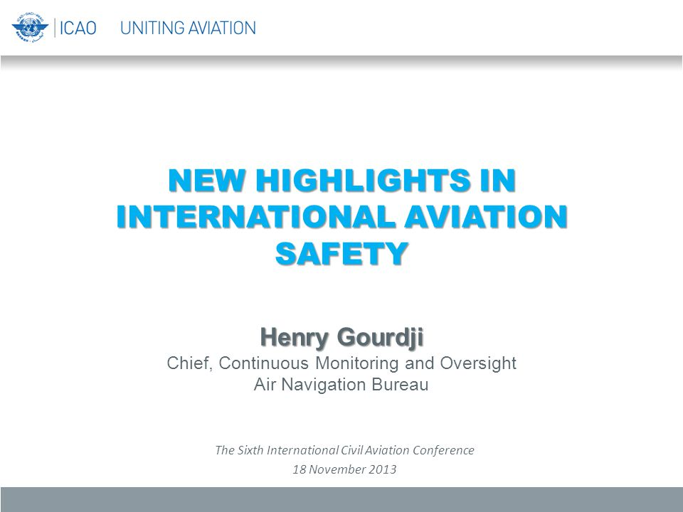 NEW HIGHLIGHTS IN INTERNATIONAL AVIATION SAFETY Henry Gourdji Chief, Continuous Monitoring and Oversight Air Navigation Bureau The Sixth International Civil Aviation Conference 18 November 2013