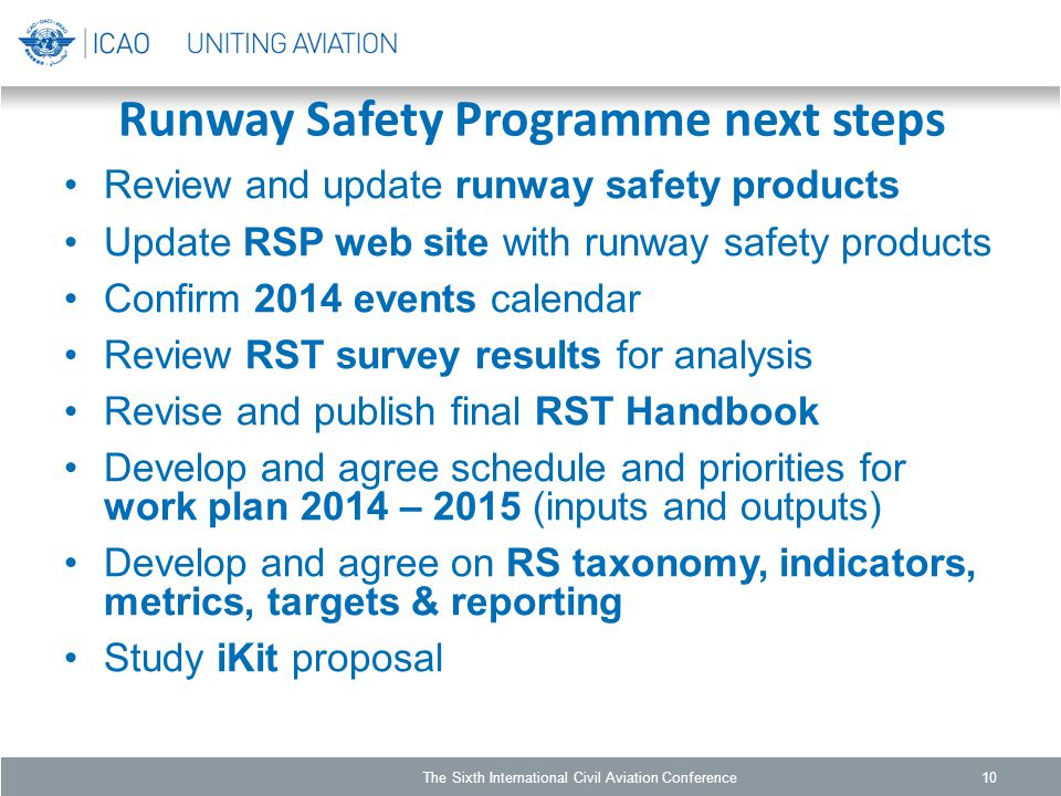 Runway Safety Programme next steps Review and update runway safety products Update RSP web site with runway safety products Confirm 2014 events calendar Review RST survey results for analysis Revise and publish final RST Handbook Develop and agree schedule and priorities for work plan 2014 – 2015 (inputs and outputs) Develop and agree on RS taxonomy, indicators, metrics, targets & reporting Study iKit proposal The Sixth International Civil Aviation Conference10