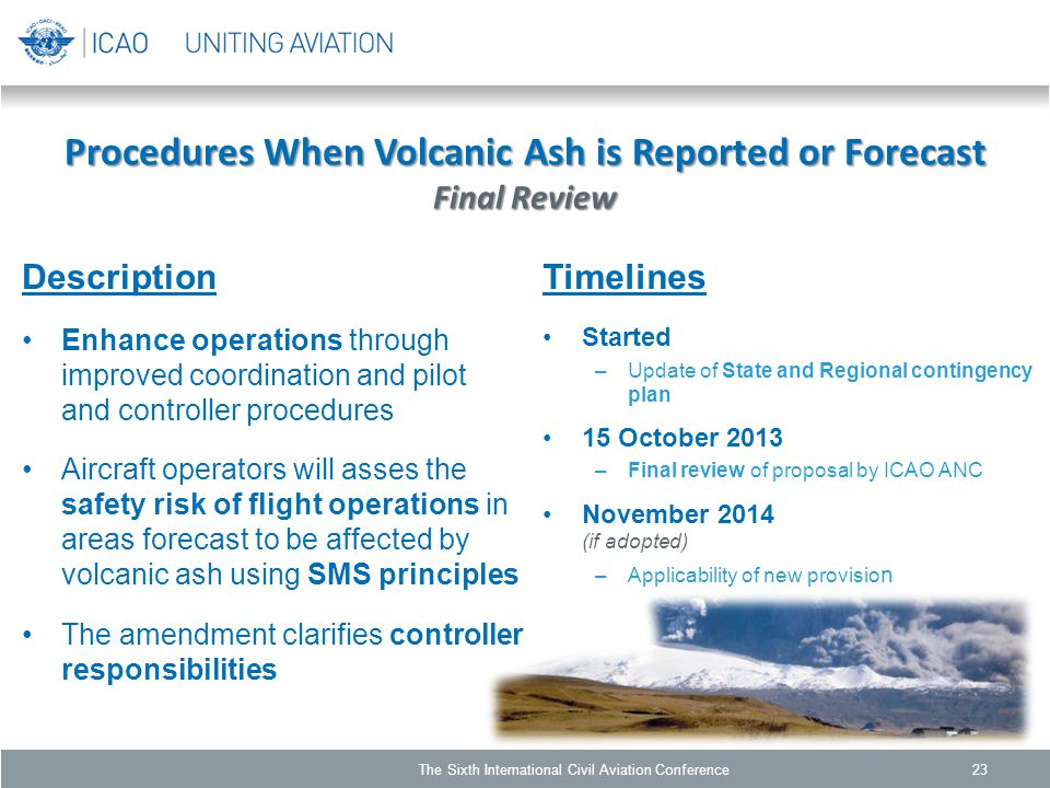 Procedures When Volcanic Ash is Reported or Forecast Final Review Description Enhance operations through improved coordination and pilot and controller procedures Aircraft operators will asses the safety risk of flight operations in areas forecast to be affected by volcanic ash using SMS principles The amendment clarifies controller responsibilities 23 Timelines Started –Update of State and Regional contingency plan 15 October 2013 –Final review of proposal by ICAO ANC November 2014 (if adopted) –Applicability of new provisio n The Sixth International Civil Aviation Conference