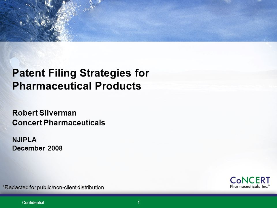 Confidential 1 Patent Filing Strategies for Pharmaceutical Products Robert Silverman Concert Pharmaceuticals NJIPLA December 2008 *Redacted for public/non-client distribution