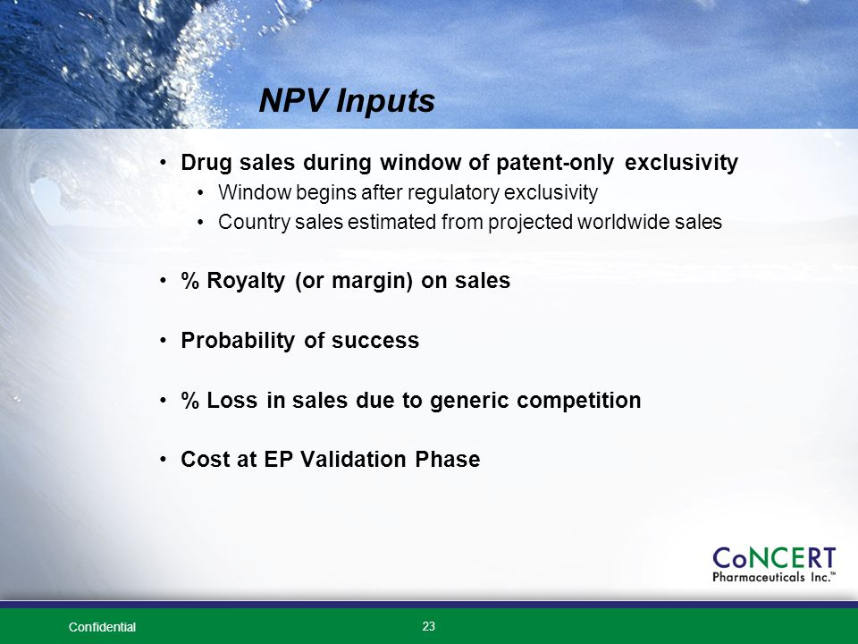 Confidential 23 NPV Inputs Drug sales during window of patent-only exclusivity Window begins after regulatory exclusivity Country sales estimated from projected worldwide sales % Royalty (or margin) on sales Probability of success % Loss in sales due to generic competition Cost at EP Validation Phase
