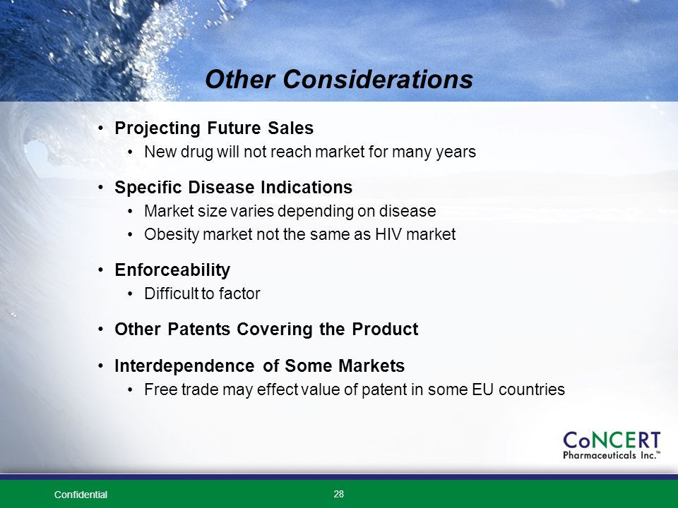 Confidential 28 Other Considerations Projecting Future Sales New drug will not reach market for many years Specific Disease Indications Market size varies depending on disease Obesity market not the same as HIV market Enforceability Difficult to factor Other Patents Covering the Product Interdependence of Some Markets Free trade may effect value of patent in some EU countries